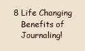 8 life changing benefits of journaling